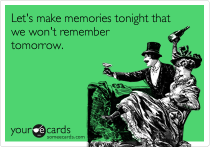 Let's make memories tonight that we won't remember tomorrow.
