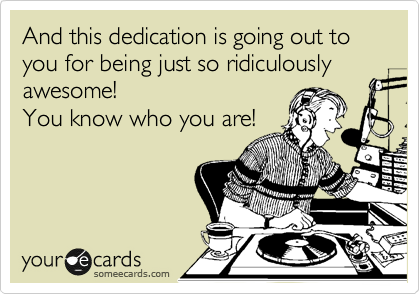 And this dedication is going out to you for being just so ridiculously  awesome! You know who you are!