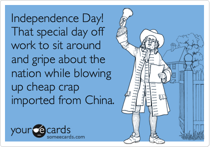 Independence Day! That special day off work to sit around and gripe about the nation while blowing up cheap crap imported from China.