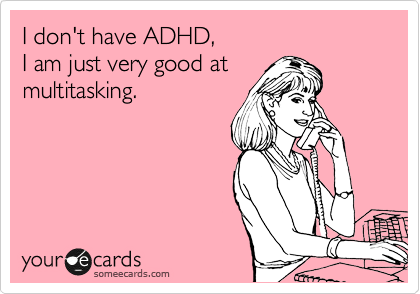 I don't have ADHD,  I am just very good at  multitasking.