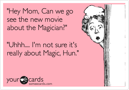 """Hey Mom, Can we go see the new movie about the Magician?""  ""Uhhh.... I'm not sure it's really about Magic, Hun."""