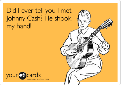 Did I ever tell you I met Johnny Cash? He shook my hand!