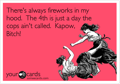There's always fireworks in my hood.  The 4th is just a day the cops ain't called.  Kapow,   Bitch!