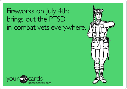 Fireworks on July 4th:  brings out the PTSD  in combat vets everywhere.