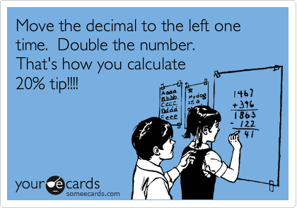 Move the decimal to the left one time.  Double the number. That's how you calculate  20% tip!!!!