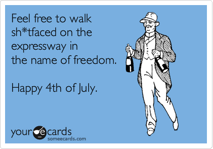 Feel free to walk  sh*tfaced on the expressway in the name of freedom.   Happy 4th of July.