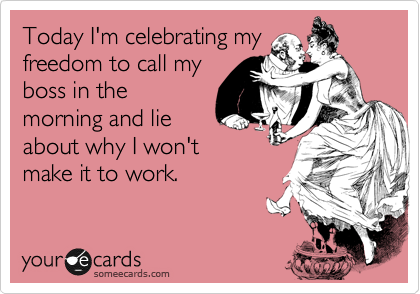 Today I'm celebrating my freedom to call my boss in the morning and lie about why I won't make it to work.
