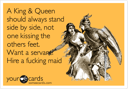 A King & Queen should always stand side by side, not one kissing the others feet. Want a servant? Hire a fucking maid