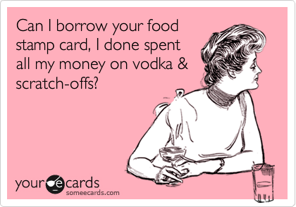 Can I borrow your food stamp card, I done spent all my money on vodka & scratch-offs?