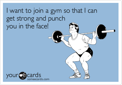 I want to join a gym so that I can get strong and punch you in the face!
