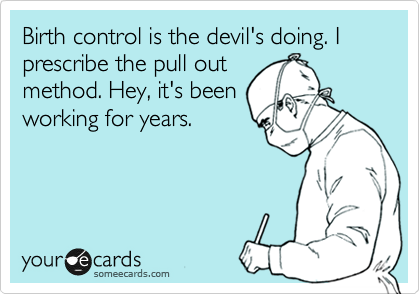 Birth control is the devil's doing. I prescribe the pull out method. Hey, it's been working for years.