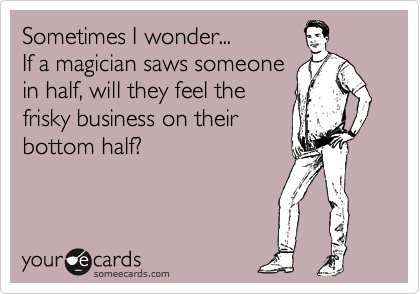 Sometimes I wonder... If a magician saws someone in half, will they feel the frisky business on their bottom half?