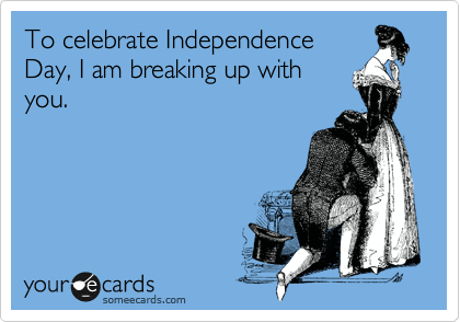 To celebrate Independence Day, I am breaking up with you.