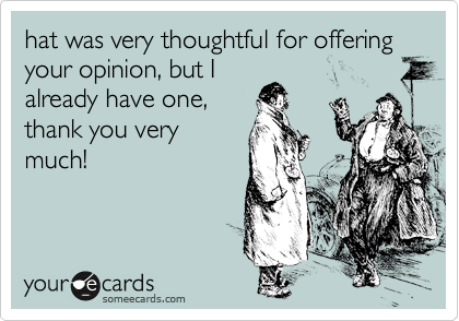 hat was very thoughtful for offering your opinion, but I already have one, thank you very much!