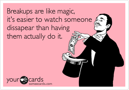 Breakups are like magic, it's easier to watch someone dissapear than having them actually do it.