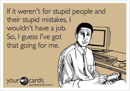 If it weren't for stupid people and their stupid mistakes, I wouldn't have a job. So, I guess I've got that going for me.
