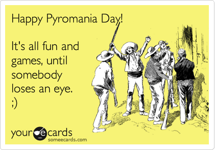 Happy Pyromania Day!  It's all fun and games, until somebody loses an eye. ;%29