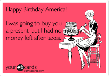 Happy Birthday America!   I was going to buy you a present, but I had no  money money left after taxes.