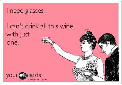 I need glasses,  I can't drink all this wine with just one.