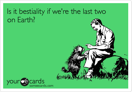 Is it bestiality if we're the last two on Earth?