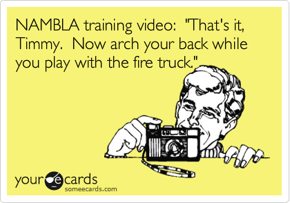 """NAMBLA training video:  """"That's it, Timmy.  Now arch your back while you play with the fire truck."""""""
