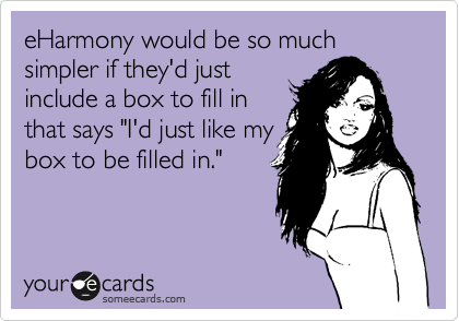 """eHarmony would be so much simpler if they'd just include a box to fill in that says """"I'd just like my box to be filled in."""""""