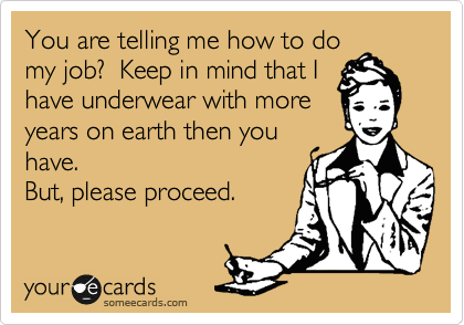 You are telling me how to do my job?  Keep in mind that I have underwear with more years on earth then you have. But, please proceed.