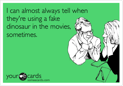 I can almost always tell when they're using a fake dinosaur in the movies, sometimes.