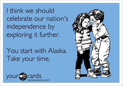 I think we should celebrate our nation's independence by exploring it further.  You start with Alaska. Take your time.