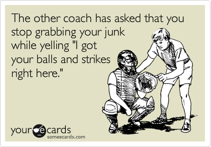 "The other coach has asked that you  stop grabbing your junk while yelling ""I got your balls and strikes right here."""