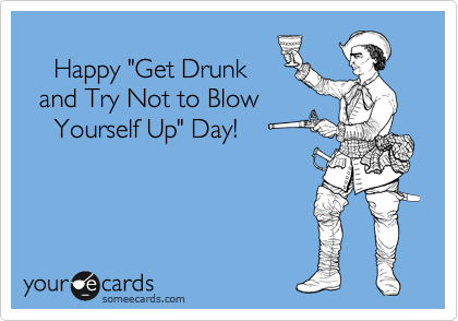 "Happy ""Get Drunk       and Try Not to Blow       Yourself Up"" Day!"