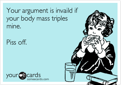 Your argument is invaild if your body mass triples mine.   Piss off.