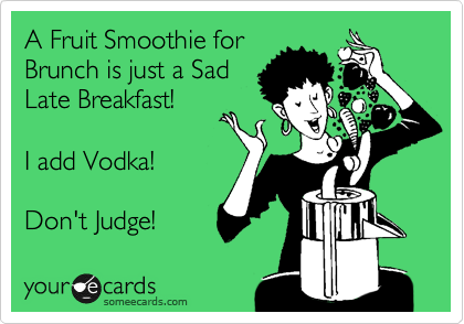 A Fruit Smoothie for  Brunch is just a Sad Late Breakfast!     I add Vodka!    Don't Judge!