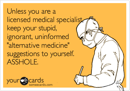"Unless you are a licensed medical specialist,  keep your stupid, ignorant, uninformed ""alternative medicine"" suggestions to yourself. ASSHOLE."