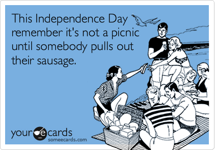 This Independence Day remember it's not a picnic until somebody pulls out their sausage.