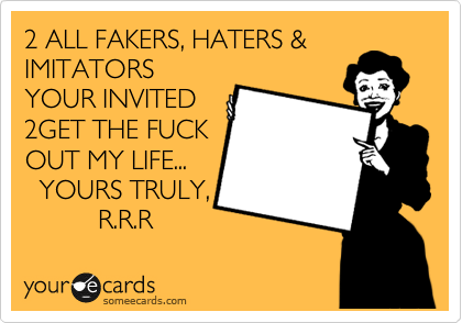 2 ALL FAKERS, HATERS & IMITATORS YOUR INVITED 2GET THE FUCK OUT MY LIFE...    YOURS TRULY,           R.R.R