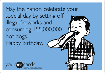 May the nation celebrate your special day by setting off illegal fireworks and consuming 155,000,000 hot dogs.  Happy Birthday.