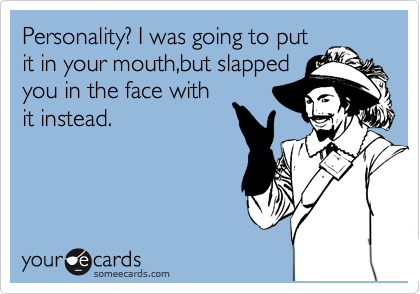 Personality? I was going to put it in your mouth,but slapped you in the face with it instead.