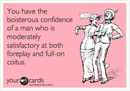 You have the boisterous confidence of a man who is moderately satisfactory at both foreplay and full-on coitus.