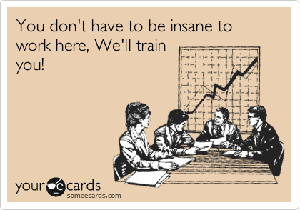 You don't have to be insane to work here, We'll train you!