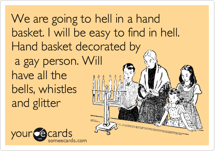 We are going to hell in a hand basket. I will be easy to find in hell. Hand basket decorated by  a gay person. Will have all the bells, whistles and glitter