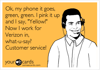 "Ok, my phone it goes, green, green. I pink it up and I say, ""Yellow!"" Now I work for Verizon in, what-u-say? Customer service!"