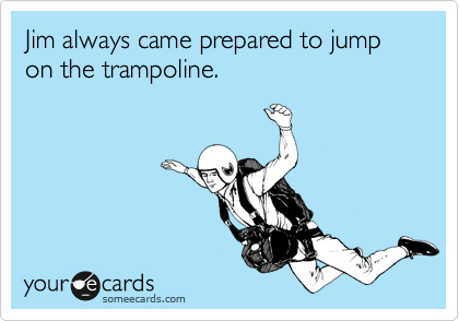 Jim always came prepared to jump on the trampoline.