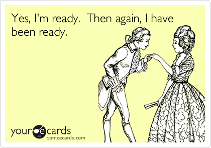 Yes, I'm ready.  Then again, I have been ready.