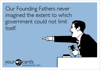 Our Founding Fathers never imagined the extent to which government could not limit itself.
