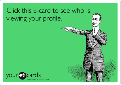 Click this E-card to see who is viewing your profile.