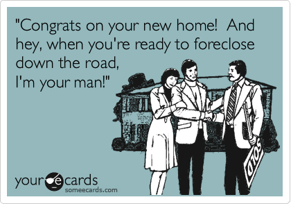 """""""Congrats on your new home!  And hey, when you're ready to foreclose down the road, I'm your man!"""""""