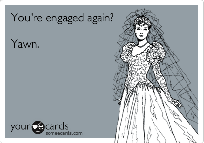 You're engaged again?  Yawn.