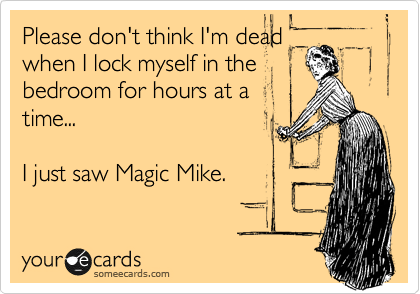 Please don't think I'm dead when I lock myself in the bedroom for hours at a time...  I just saw Magic Mike.