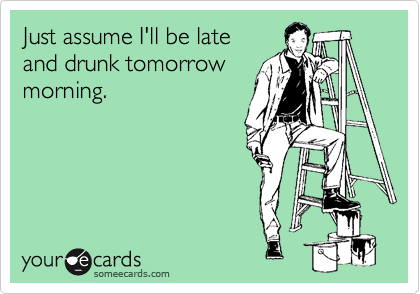 Just assume I'll be late and drunk tomorrow morning.